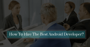 Planning To Hire Android Apps Developers? Skills To Choose The Best